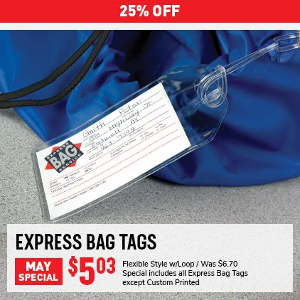 25% OFF Express Bag Tags May Special. Flexible style w/ Loop Was $6.70, Now $5.03. Special includes all Express Bag Tags except Custom Printed. Expires 5/31/21.